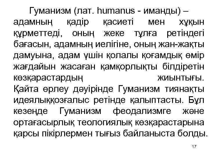 Гуманизм (лат. humanus - иманды) – адамның қадір қасиеті мен хұқын құрметтеді, оның