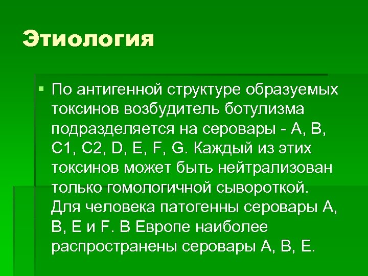 Этиология § По антигенной структуре образуемых токсинов возбудитель ботулизма подразделяется на серовары - A,
