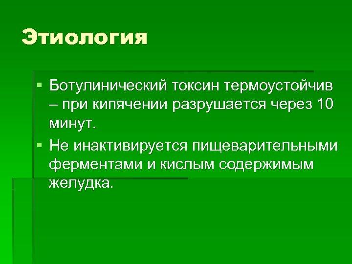 Этиология § Ботулинический токсин термоустойчив – при кипячении разрушается через 10 минут. § Не