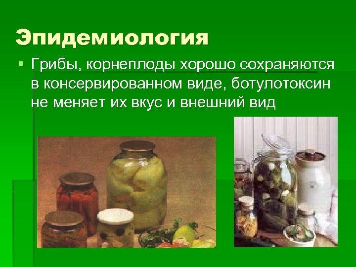 Эпидемиология § Грибы, корнеплоды хорошо сохраняются в консервированном виде, ботулотоксин не меняет их вкус