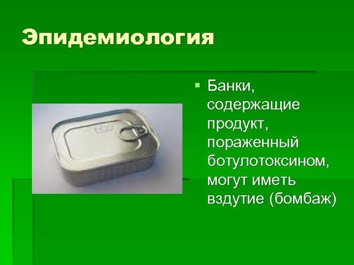 Эпидемиология § Банки, содержащие продукт, пораженный ботулотоксином, могут иметь вздутие (бомбаж)