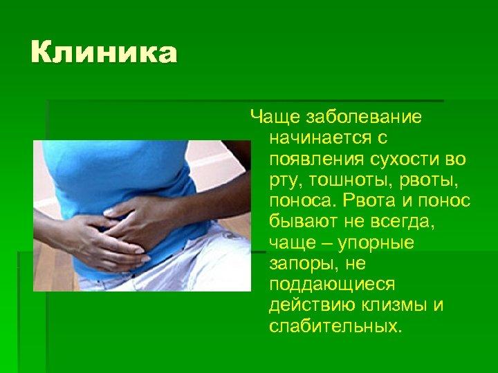 Клиника Чаще заболевание начинается с появления сухости во рту, тошноты, рвоты, поноса. Рвота и