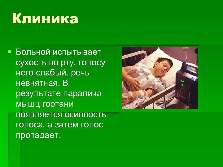 Клиника § Больной испытывает сухость во рту, голосу него слабый, речь невнятная. В результате