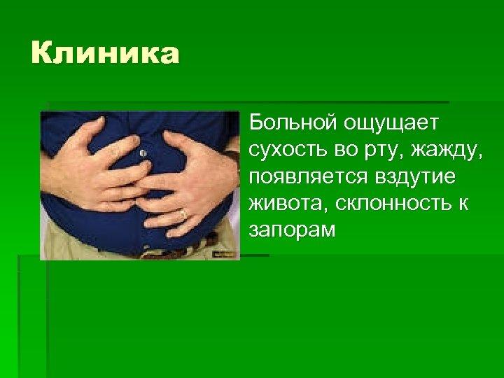 Клиника § Больной ощущает сухость во рту, жажду, появляется вздутие живота, склонность к запорам