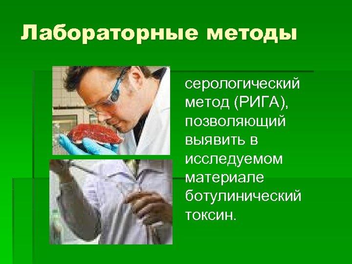 Лабораторные методы серологический метод (РИГА), позволяющий выявить в исследуемом материале ботулинический токсин.