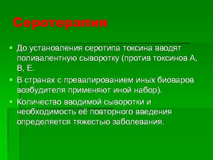 Серотерапия § До установления серотипа токсина вводят поливалентную сыворотку (против токсинов А, В, Е.