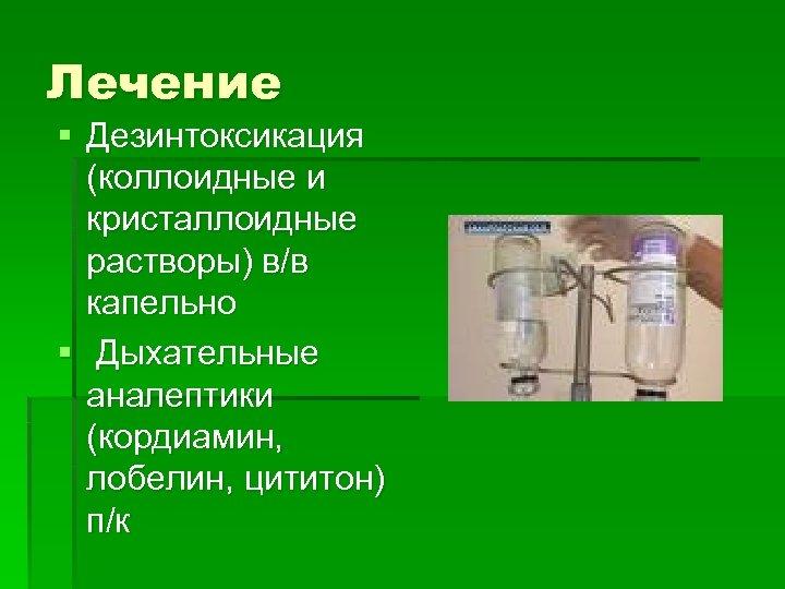 Лечение § Дезинтоксикация (коллоидные и кристаллоидные растворы) в/в капельно § Дыхательные аналептики (кордиамин, лобелин,