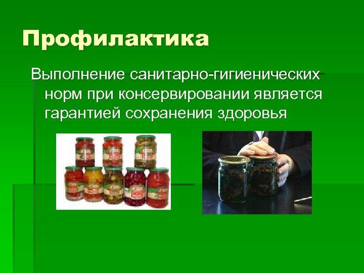 Профилактика Выполнение санитарно-гигиенических норм при консервировании является гарантией сохранения здоровья