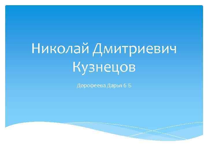 Николай Дмитриевич Кузнецов Дорофеева Дарья 6 Б