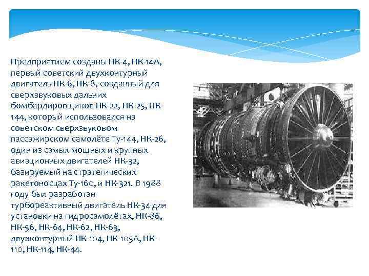 Предприятием созданы НК-4, НК-14 А, первый советский двухконтурный двигатель НК-6, НК-8, созданный для сверхзвуковых