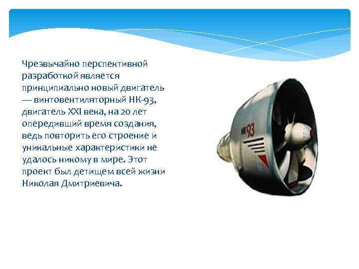 Чрезвычайно перспективной разработкой является принципиально новый двигатель — винтовентиляторный НК-93, двигатель XXI века, на