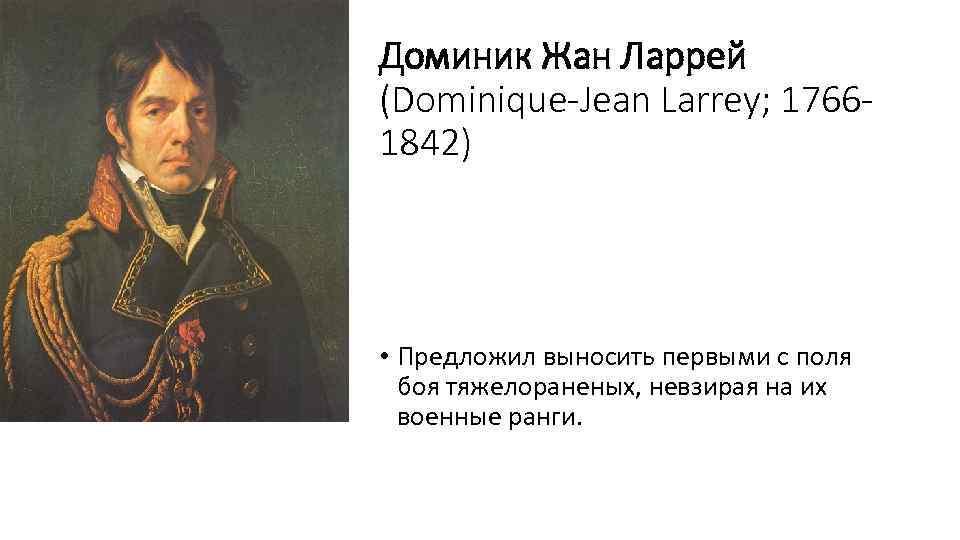 Доминик Жан Ларрей (Dominique-Jean Larrey; 17661842) • Предложил выносить первыми с поля боя тяжелораненых,