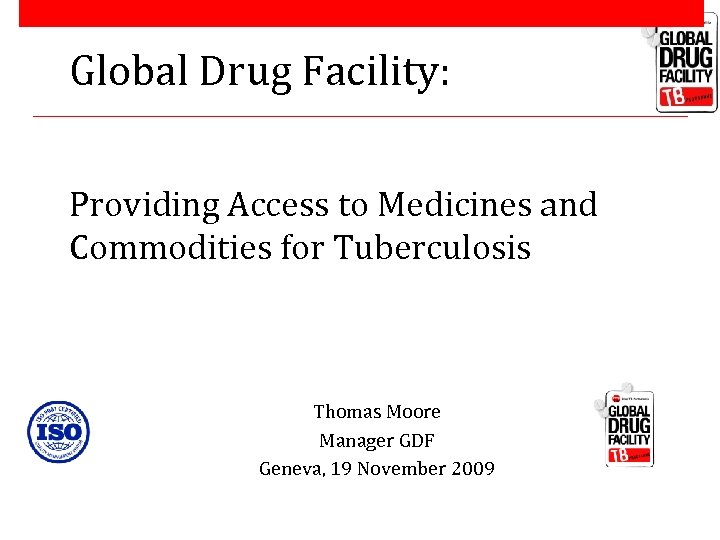 Global Drug Facility: Providing Access to Medicines and Commodities for Tuberculosis Thomas Moore Manager