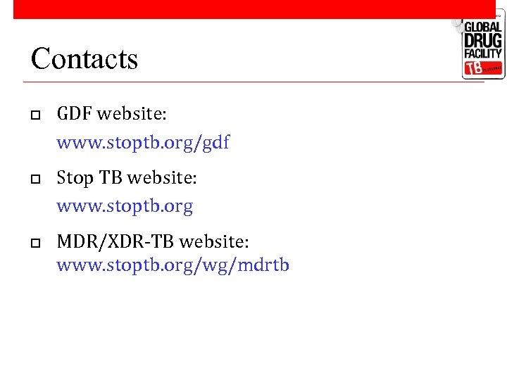 Contacts o o o GDF website: www. stoptb. org/gdf Stop TB website: www. stoptb.