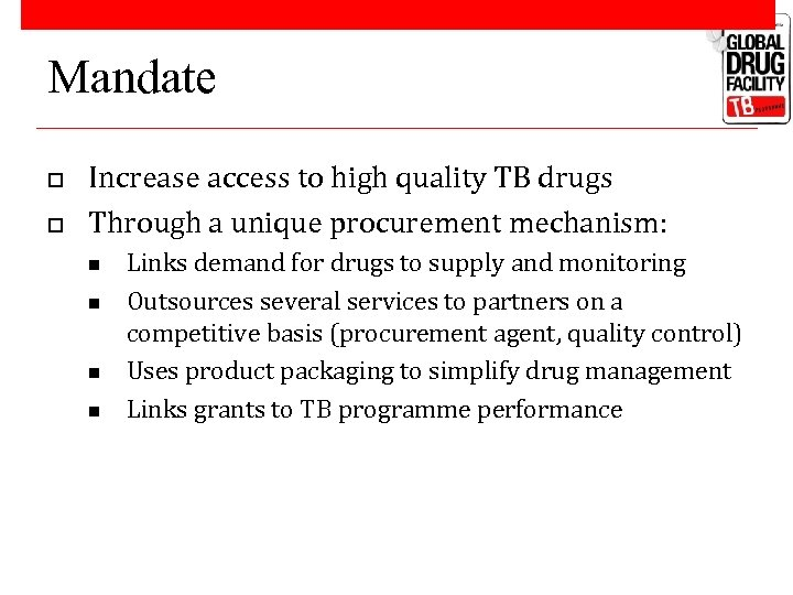 Mandate o o Increase access to high quality TB drugs Through a unique procurement