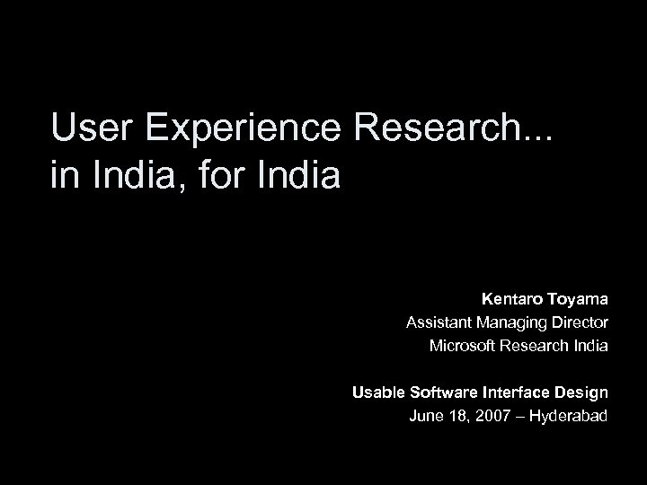 User Experience Research. . . in India, for India Kentaro Toyama Assistant Managing Director