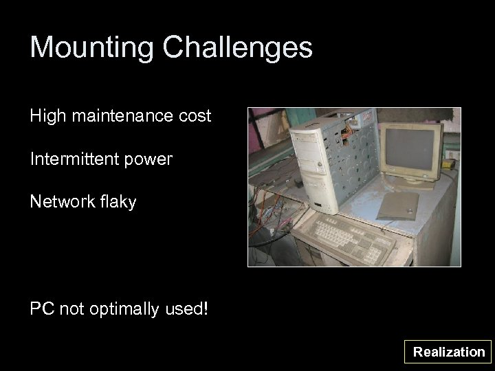 Mounting Challenges High maintenance cost Intermittent power Network flaky PC not optimally used! Realization