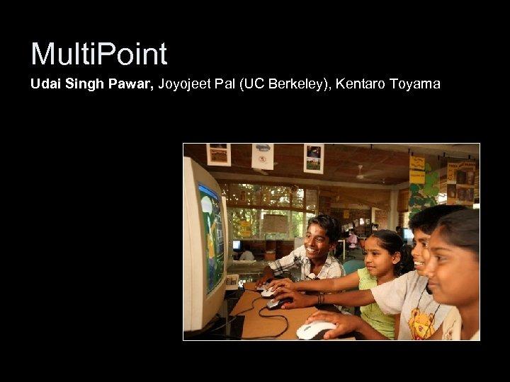 Multi. Point Udai Singh Pawar, Joyojeet Pal (UC Berkeley), Kentaro Toyama