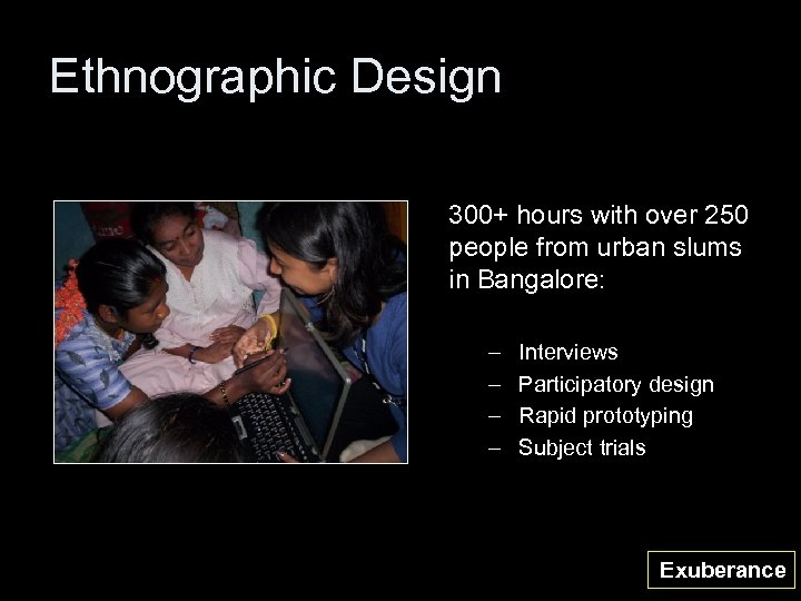 Ethnographic Design 300+ hours with over 250 people from urban slums in Bangalore: –