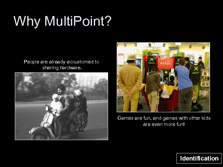 Why Multi. Point? People are already accustomed to sharing hardware. Games are fun, and