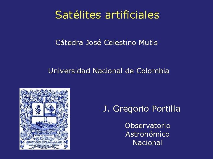 Satélites artificiales Cátedra José Celestino Mutis Universidad Nacional de Colombia J. Gregorio Portilla Observatorio