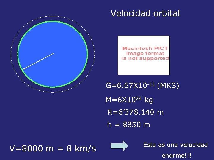 Velocidad orbital G=6. 67 X 10 -11 (MKS) M=6 X 1024 kg R=6' 378.