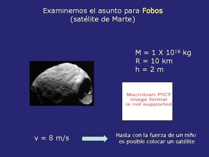 Examinemos el asunto para Fobos (satélite de Marte) M = 1 X 1016 kg