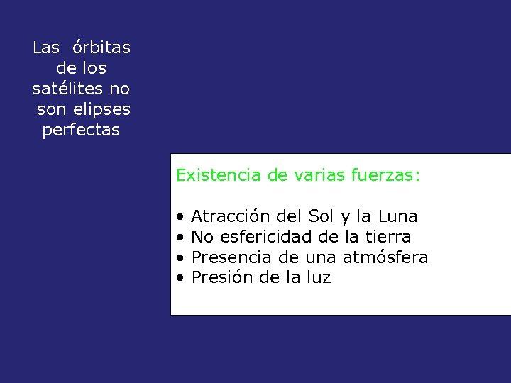 Las órbitas de los satélites no son elipses perfectas Existencia de varias fuerzas: •