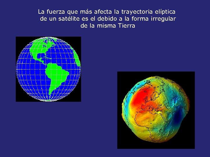 La fuerza que más afecta la trayectoria elíptica de un satélite es el debido