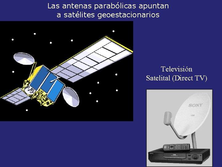 Las antenas parabólicas apuntan a satélites geoestacionarios Televisión Satelital (Direct TV)