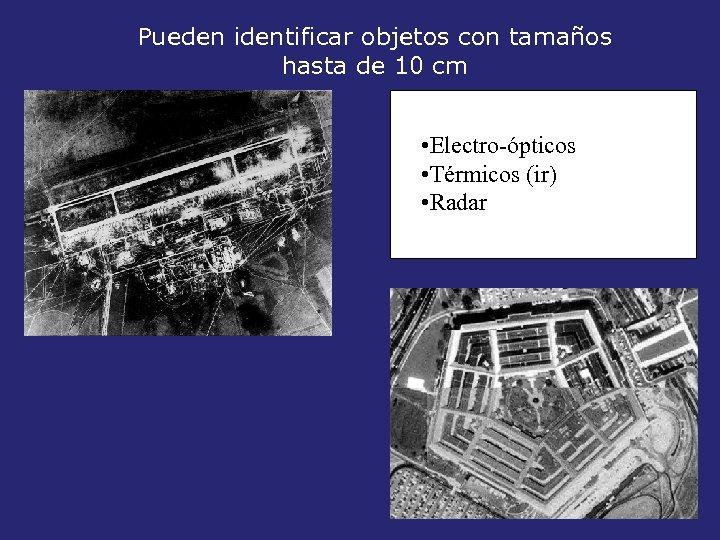 Pueden identificar objetos con tamaños hasta de 10 cm • Electro-ópticos • Térmicos (ir)