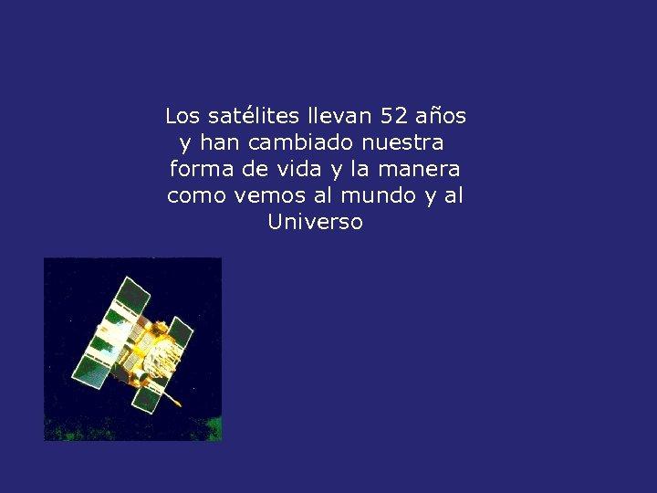Los satélites llevan 52 años y han cambiado nuestra forma de vida y la