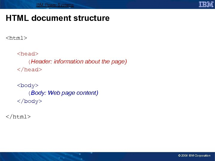 IBM Power Systems HTML document structure <html> <head> (Header: information about the page) </head>
