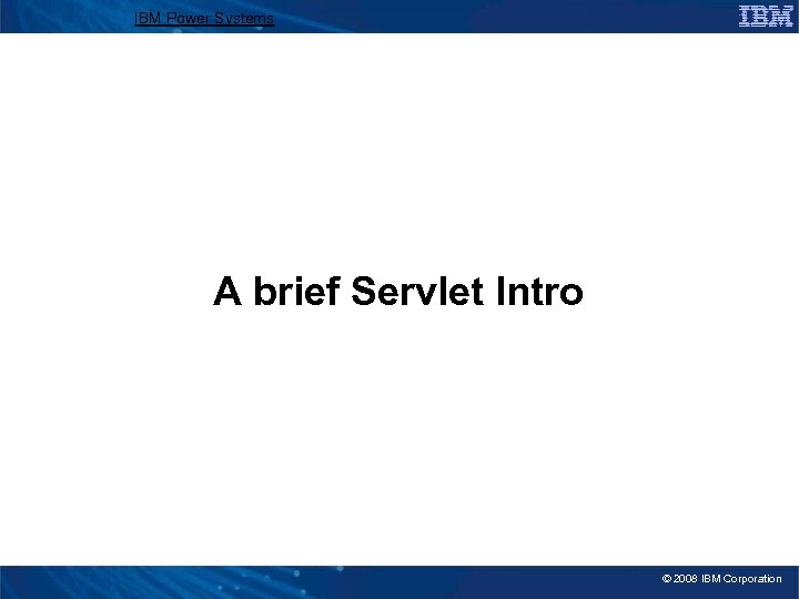 IBM Power Systems A brief Servlet Intro © 2008 IBM Corporation