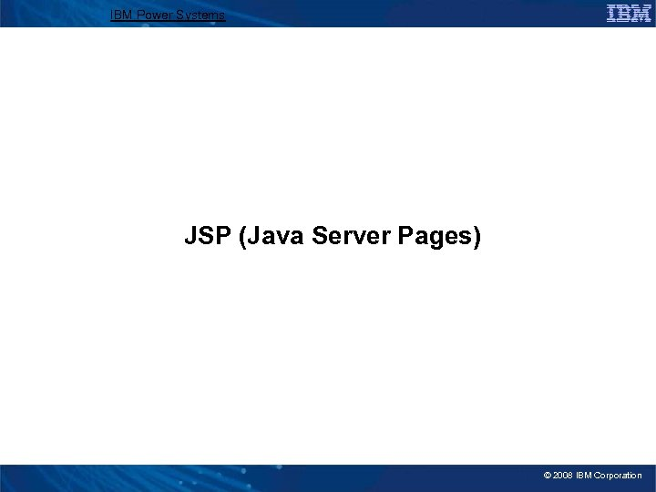 IBM Power Systems JSP (Java Server Pages) © 2008 IBM Corporation