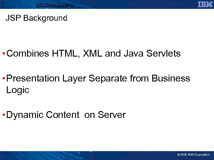 IBM Power Systems JSP Background • Combines HTML, XML and Java Servlets • Presentation