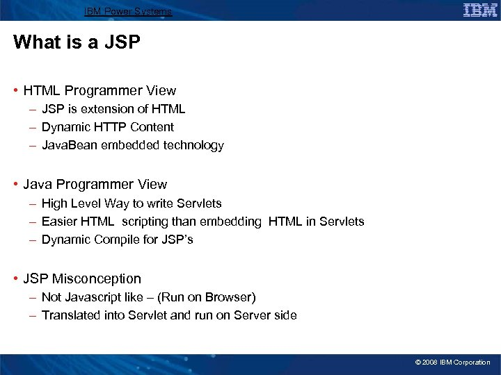 IBM Power Systems What is a JSP • HTML Programmer View – JSP is