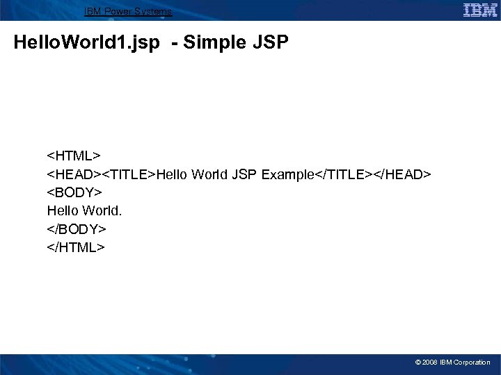 IBM Power Systems Hello. World 1. jsp - Simple JSP <HTML> <HEAD><TITLE>Hello World JSP