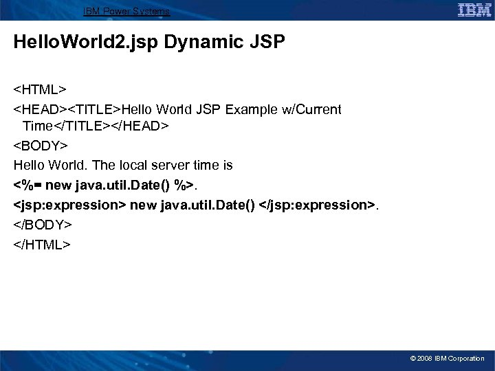 IBM Power Systems Hello. World 2. jsp Dynamic JSP <HTML> <HEAD><TITLE>Hello World JSP Example