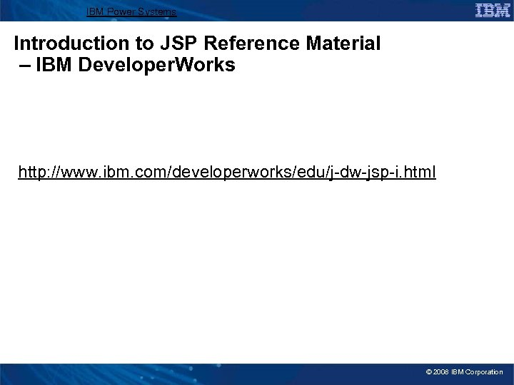 IBM Power Systems Introduction to JSP Reference Material – IBM Developer. Works http: //www.