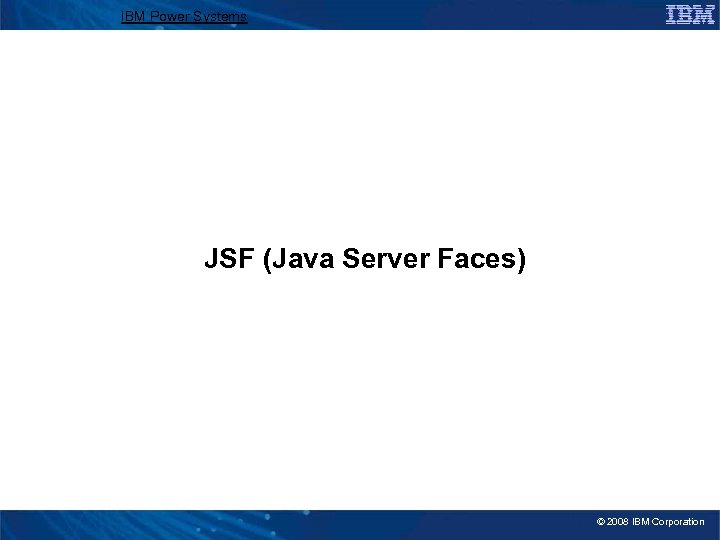 IBM Power Systems JSF (Java Server Faces) © 2008 IBM Corporation