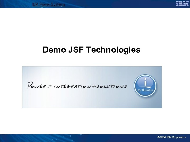 IBM Power Systems Demo JSF Technologies © 2008 IBM Corporation