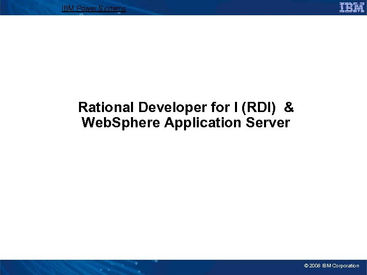 IBM Power Systems Rational Developer for I (RDI) & Web. Sphere Application Server ©