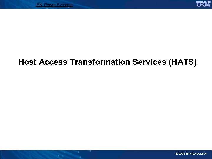 IBM Power Systems Host Access Transformation Services (HATS) © 2008 IBM Corporation