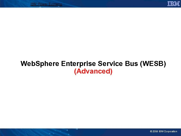 IBM Power Systems Web. Sphere Enterprise Service Bus (WESB) (Advanced) © 2008 IBM Corporation