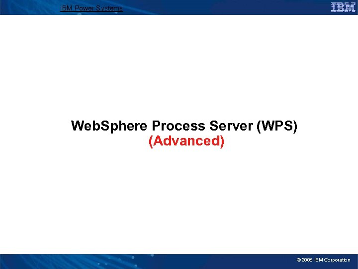 IBM Power Systems Web. Sphere Process Server (WPS) (Advanced) © 2008 IBM Corporation