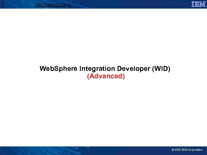 IBM Power Systems Web. Sphere Integration Developer (WID) (Advanced) © 2008 IBM Corporation