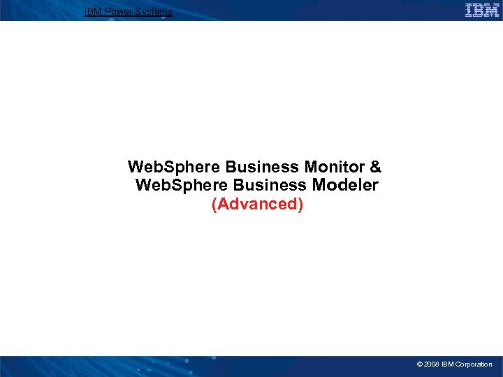 IBM Power Systems Web. Sphere Business Monitor & Web. Sphere Business Modeler (Advanced) ©