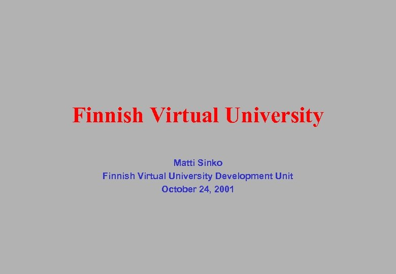 Finnish Virtual University Matti Sinko Finnish Virtual University Development Unit October 24, 2001