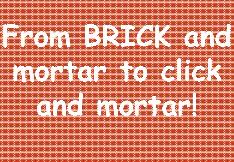 From BRICK and mortar to click and mortar!